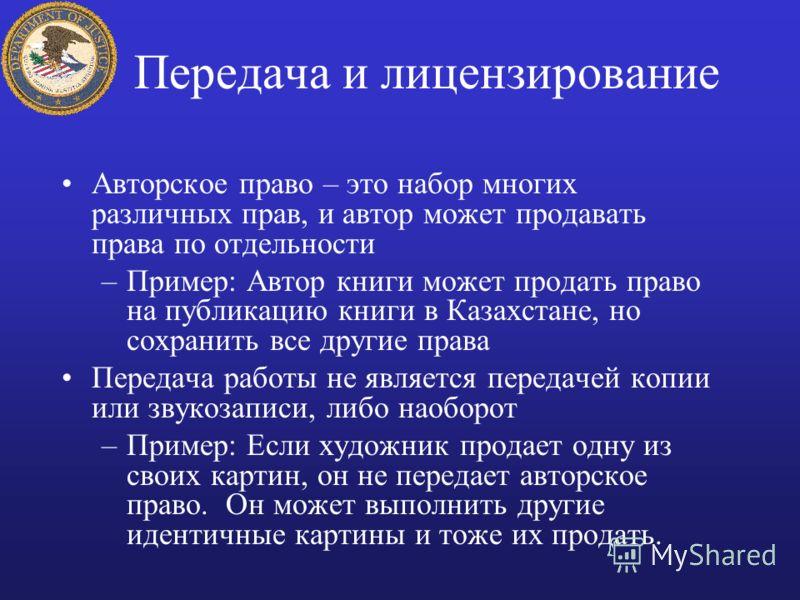 Передача и лицензирование Авторское право – это набор многих различных прав, и автор может продавать права по отдельности –Пример: Автор книги может продать право на публикацию книги в Казахстане, но сохранить все другие права Передача работы не явля