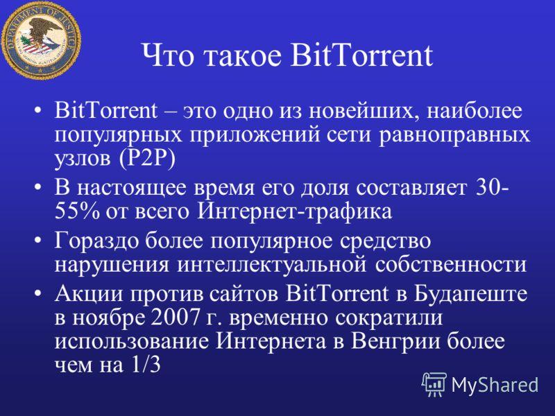 Что такое BitTorrent BitTorrent – это одно из новейших, наиболее популярных приложений сети равноправных узлов (P2P) В настоящее время его доля составляет 30- 55% от всего Интернет-трафика Гораздо более популярное средство нарушения интеллектуальной