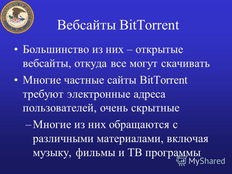 Вебсайты BitTorrent Большинство из них – открытые вебсайты, откуда все могут скачивать Многие частные сайты BitTorrent требуют электронные адреса пользователей, очень скрытные –Многие из них обращаются с различными материалами, включая музыку, фильмы