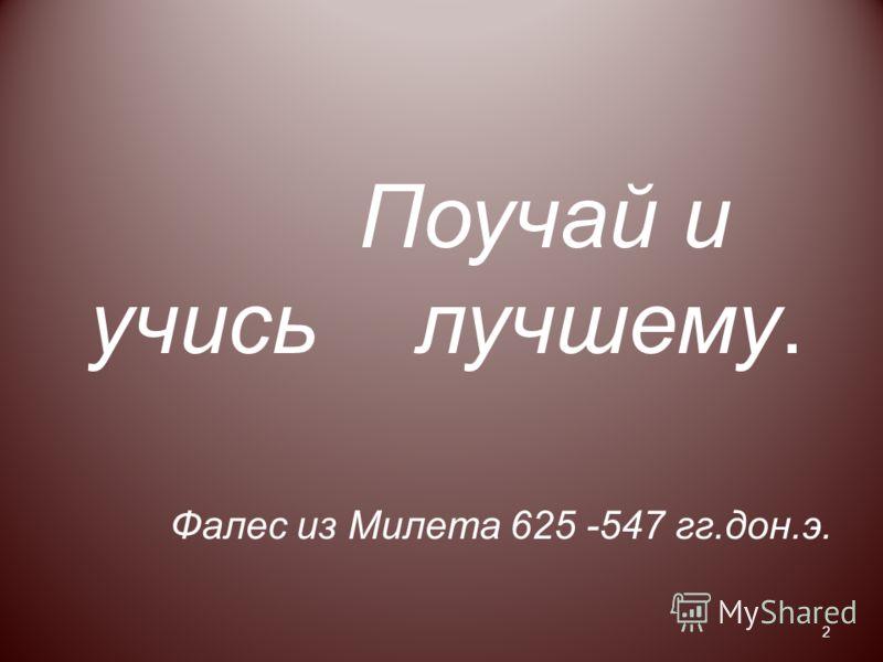 Поучай и учись лучшему. Фалес из Милета 625 -547 гг.дон.э. 2