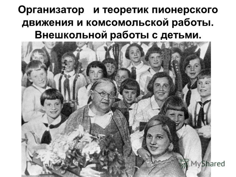 Организатор и теоретик пионерского движения и комсомольской работы. Внешкольной работы с детьми.
