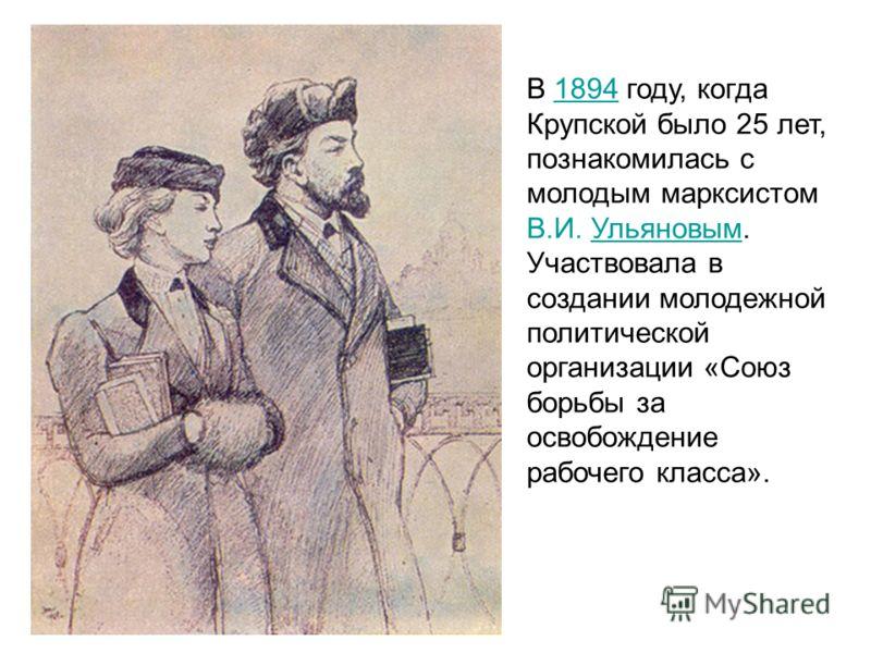 В 1894 году, когда Крупской было 25 лет, познакомилась с молодым марксистом В.И. Ульяновым.1894Ульяновым Участвовала в создании молодежной политической организации «Союз борьбы за освобождение рабочего класса».