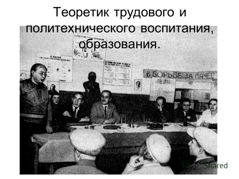 Теоретик трудового и политехнического воспитания, образования.