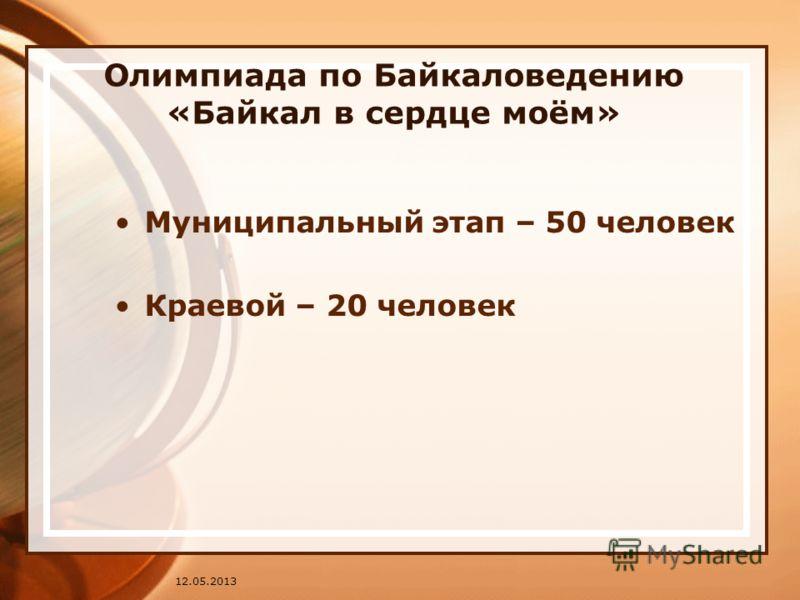 Олимпиада по Байкаловедению «Байкал в сердце моём» Муниципальный этап – 50 человек Краевой – 20 человек 12.05.2013