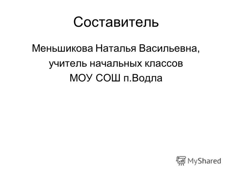 Составитель Меньшикова Наталья Васильевна, учитель начальных классов МОУ СОШ п.Водла