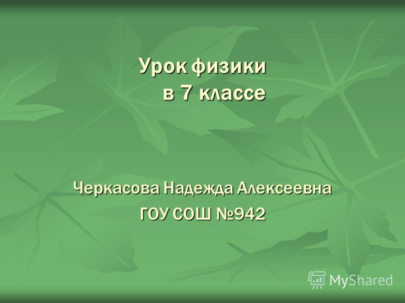 Урок физики в 7 классе Черкасова Надежда Алексеевна ГОУ СОШ 942