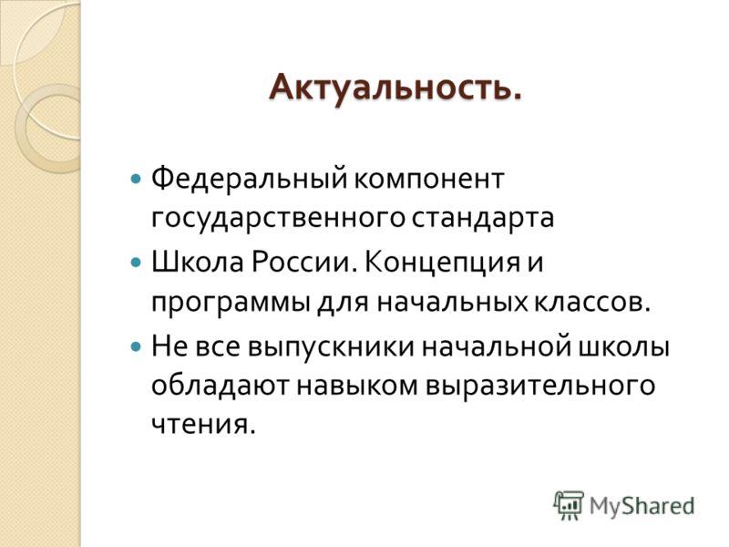 Актуальность. Федеральный компонент государственного стандарта Школа России. Концепция и программы для начальных классов. Не все выпускники начальной школы обладают навыком выразительного чтения.
