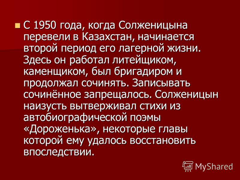 С 1950 года, когда Солженицына перевели в Казахстан, начинается второй период его лагерной жизни. Здесь он работал литейщиком, каменщиком, был бригадиром и продолжал сочинять. Записывать сочинённое запрещалось. Солженицын наизусть вытверживал стихи и