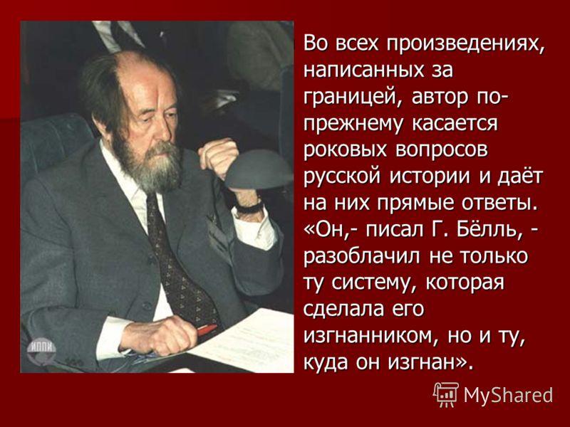 Во всех произведениях, написанных за границей, автор по- прежнему касается роковых вопросов русской истории и даёт на них прямые ответы. «Он,- писал Г. Бёлль, - разоблачил не только ту систему, которая сделала его изгнанником, но и ту, куда он изгнан
