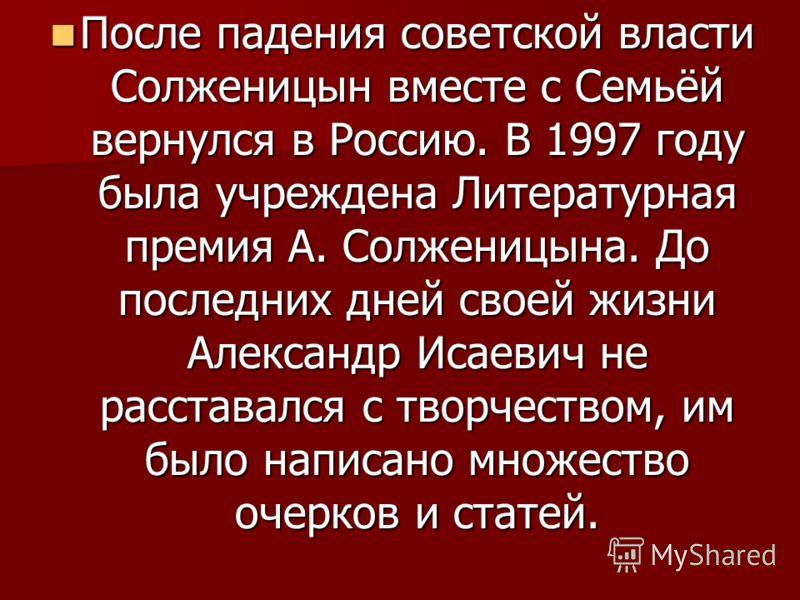 После падения советской власти Солженицын вместе с Семьёй вернулся в Россию. В 1997 году была учреждена Литературная премия А. Солженицына. До последних дней своей жизни Александр Исаевич не расставался с творчеством, им было написано множество очерк