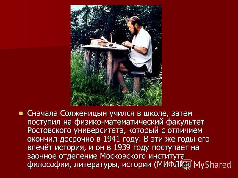 Сначала Солженицын учился в школе, затем поступил на физико-математический факультет Ростовского университета, который с отличием окончил досрочно в 1941 году. В эти же годы его влечёт история, и он в 1939 году поступает на заочное отделение Московск