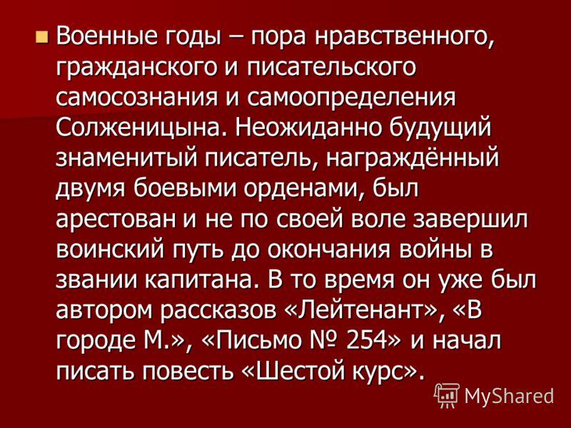 Военные годы – пора нравственного, гражданского и писательского самосознания и самоопределения Солженицына. Неожиданно будущий знаменитый писатель, награждённый двумя боевыми орденами, был арестован и не по своей воле завершил воинский путь до оконча