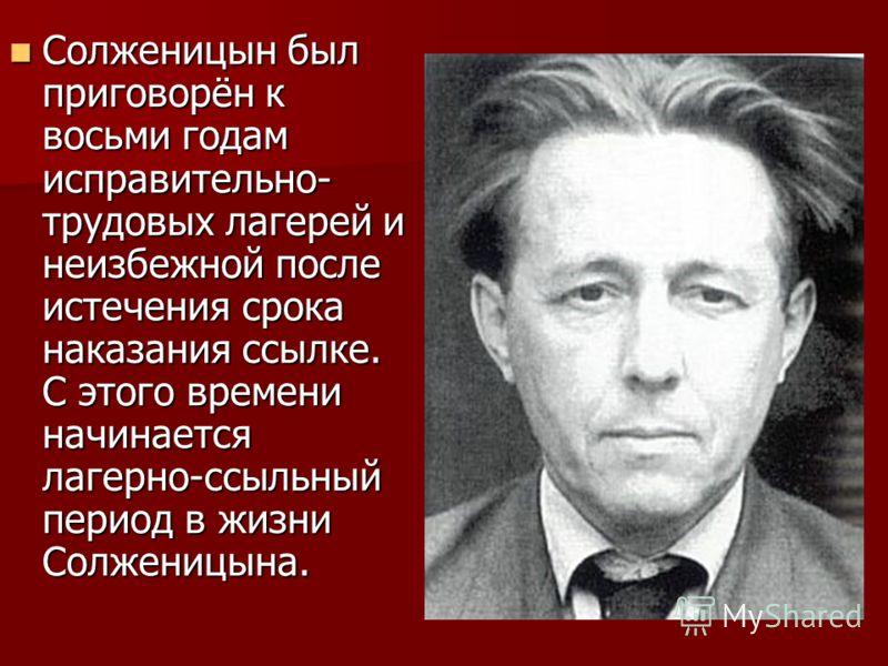 Солженицын был приговорён к восьми годам исправительно- трудовых лагерей и неизбежной после истечения срока наказания ссылке. С этого времени начинается лагерно-ссыльный период в жизни Солженицына. Солженицын был приговорён к восьми годам исправитель
