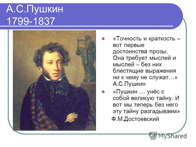 А.С.Пушкин 1799-1837 «Точность и краткость – вот первые достоинства прозы. Она требует мыслей и мыслей – без них блестящие выражения ни к чему не служат…» А.С.Пушкин «Пушкин … унёс с собой великую тайну. И вот мы теперь без него эту тайну разгадываем