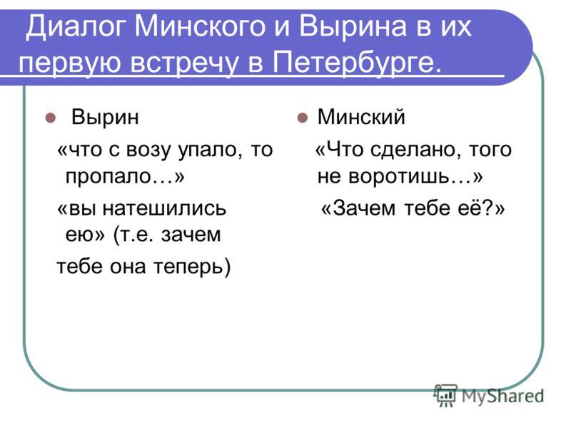 Диалог Минского и Вырина в их первую встречу в Петербурге. Вырин «что с возу упало, то пропало…» «вы натешились ею» (т.е. зачем тебе она теперь) Минский «Что сделано, того не воротишь…» «Зачем тебе её?»