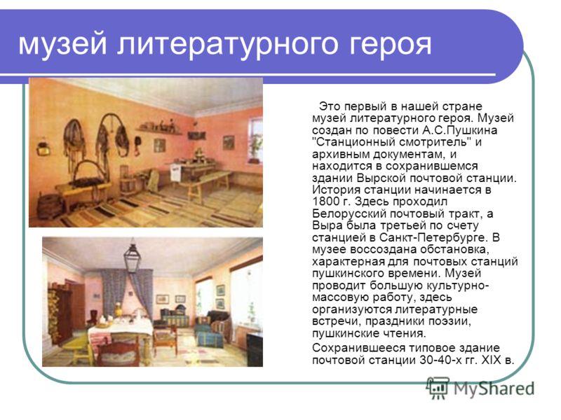 музей литературного героя Это первый в нашей стране музей литературного героя. Музей создан по повести А.С.Пушкина