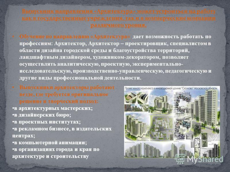 Обучение по направлению «Архитектура» дает возможность работать по профессиям: Архитектор, Архитектор – проектировщик, специалистом в области дизайна городской среды и благоустройства территорий, ландшафтным дизайнером, художником-декоратором, позвол