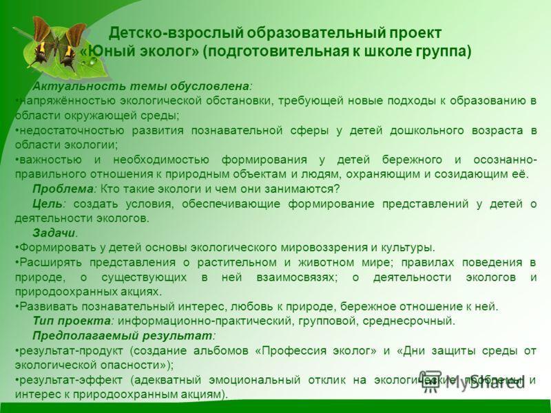Детско-взрослый образовательный проект «Юный эколог» (подготовительная к школе группа) Актуальность темы обусловлена: напряжённостью экологической обстановки, требующей новые подходы к образованию в области окружающей среды; недостаточностью развития