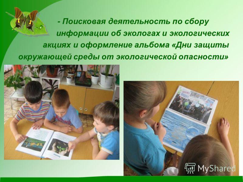 - Поисковая деятельность по сбору информации об экологах и экологических акциях и оформление альбома «Дни защиты окружающей среды от экологической опасности»