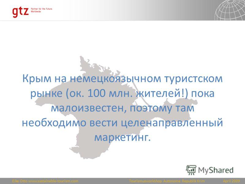 Eike Otto www.sustainable-tourism.comApril 2009 Tourismusworkshop Autonome Republik Krim Крым на немецкоязычном туристском рынке (ок. 100 млн. жителей!) пока малоизвестен, поэтому там необходимо вести целенаправленный маркетинг.