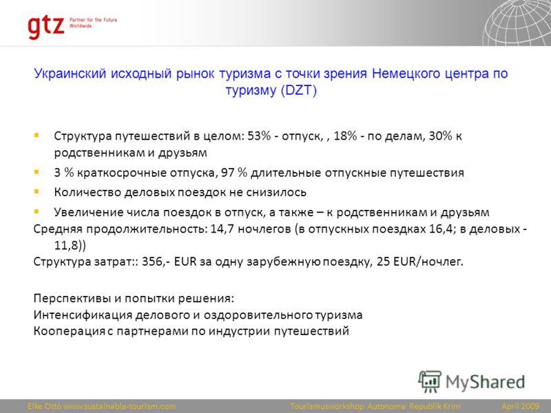 Eike Otto www.sustainable-tourism.comApril 2009 Tourismusworkshop Autonome Republik Krim Украинский исходный рынок туризма с точки зрения Немецкого центра по туризму (DZT) Структура путешествий в целом: 53% - отпуск,, 18% - по делам, 30% к родственни