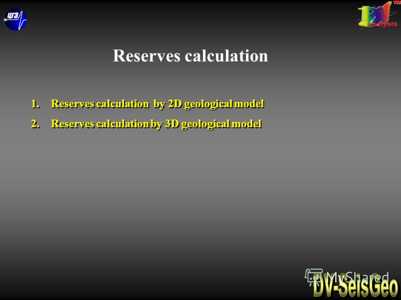 1.Reserves calculation by 2D geological model 2.Reserves calculation by 3D geological model 1.Reserves calculation by 2D geological model 2.Reserves calculation by 3D geological model Reserves calculation