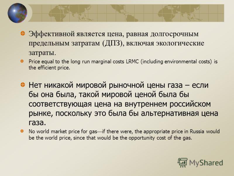 Эффективной является цена, равная долгосрочным предельным затратам (ДПЗ), включая экологические затраты. Price equal to the long run marginal costs LRMC (including environmental costs) is the efficient price. Нет никакой мировой рыночной цены газа –