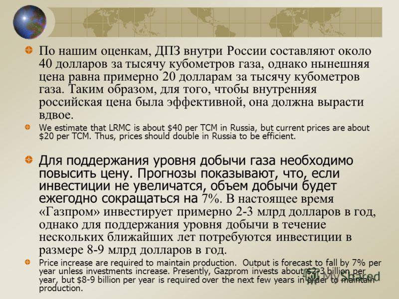 По нашим оценкам, ДПЗ внутри России составляют около 40 долларов за тысячу кубометров газа, однако нынешняя цена равна примерно 20 долларам за тысячу кубометров газа. Таким образом, для того, чтобы внутренняя российская цена была эффективной, она дол