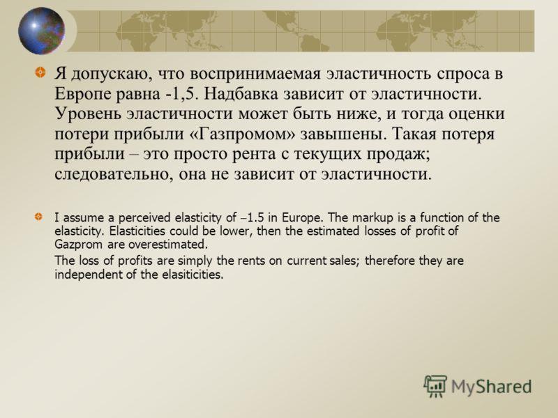 Я допускаю, что воспринимаемая эластичность спроса в Европе равна -1,5. Надбавка зависит от эластичности. Уровень эластичности может быть ниже, и тогда оценки потери прибыли «Газпромом» завышены. Такая потеря прибыли – это просто рента с текущих прод