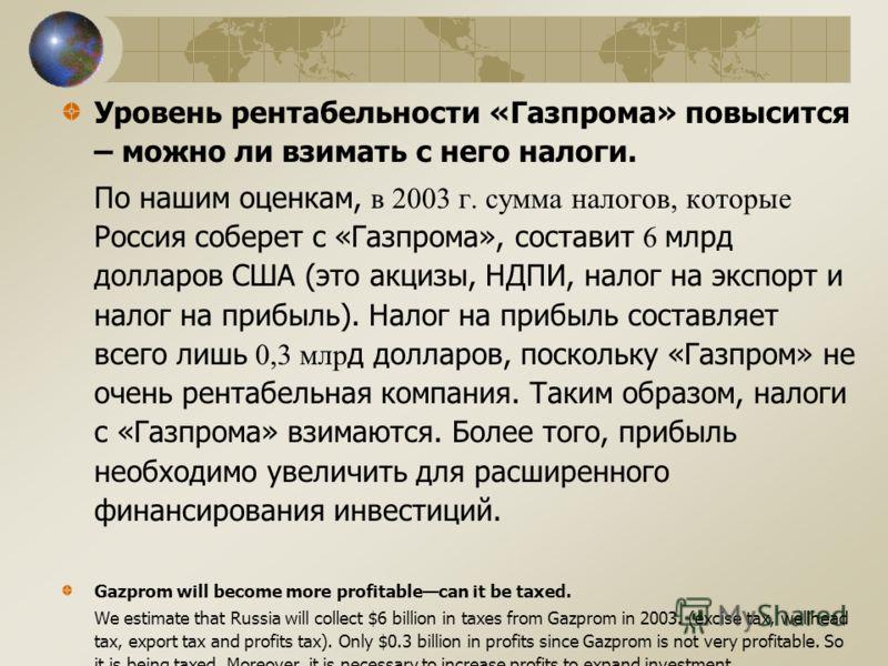 Уровень рентабельности «Газпрома» повысится – можно ли взимать с него налоги. По нашим оценкам, в 2003 г. сумма налогов, которые Россия соберет с «Газпрома», составит 6 млрд долларов США (это акцизы, НДПИ, налог на экспорт и налог на прибыль). Налог