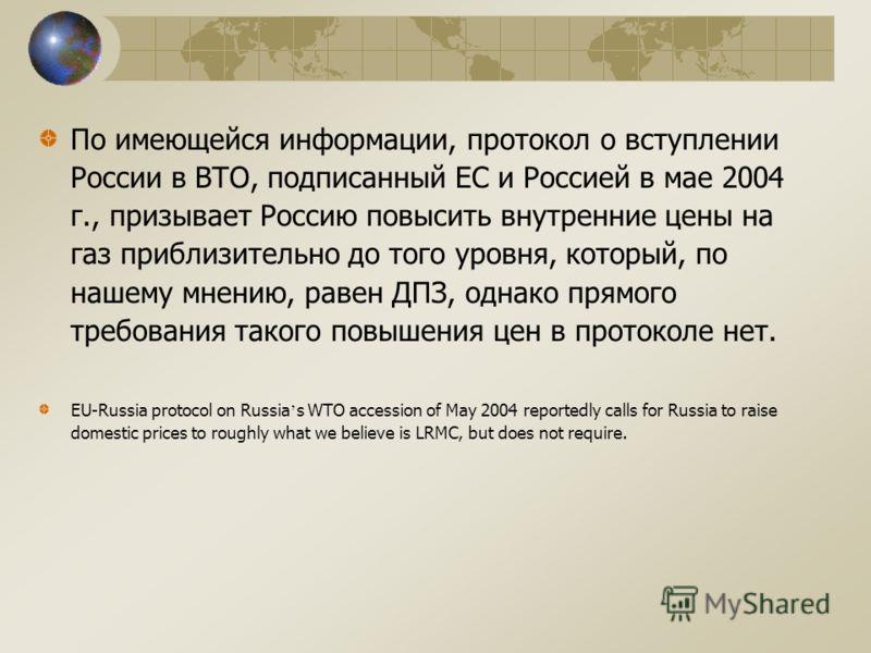 По имеющейся информации, протокол о вступлении России в ВТО, подписанный ЕС и Россией в мае 2004 г., призывает Россию повысить внутренние цены на газ приблизительно до того уровня, который, по нашему мнению, равен ДПЗ, однако прямого требования таког