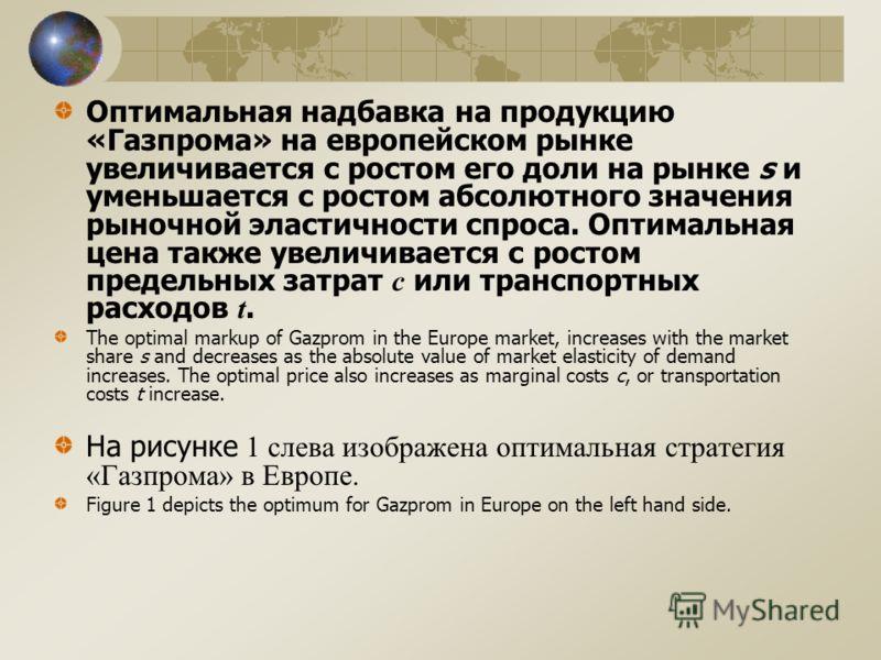 Оптимальная надбавка на продукцию «Газпрома» на европейском рынке увеличивается с ростом его доли на рынке s и уменьшается с ростом абсолютного значения рыночной эластичности спроса. Оптимальная цена также увеличивается с ростом предельных затрат c и