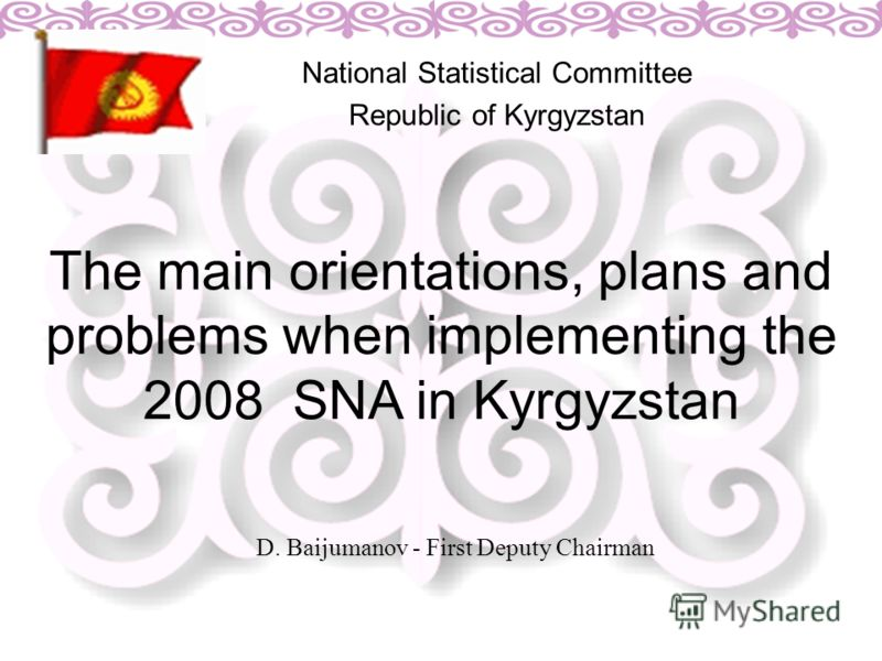 The main orientations, plans and problems when implementing the 2008 SNA in Kyrgyzstan National Statistical Committee Republic of Kyrgyzstan D. Baijumanov - First Deputy Chairman