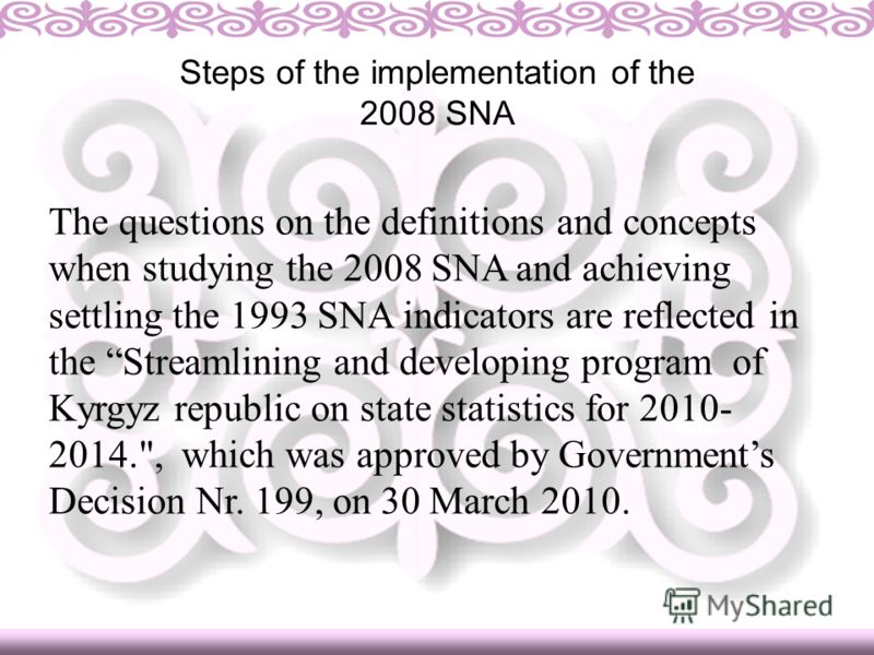 The questions on the definitions and concepts when studying the 2008 SNA and achieving settling the 1993 SNA indicators are reflected in the Streamlining and developing program of Kyrgyz republic on state statistics for 2010- 2014.
