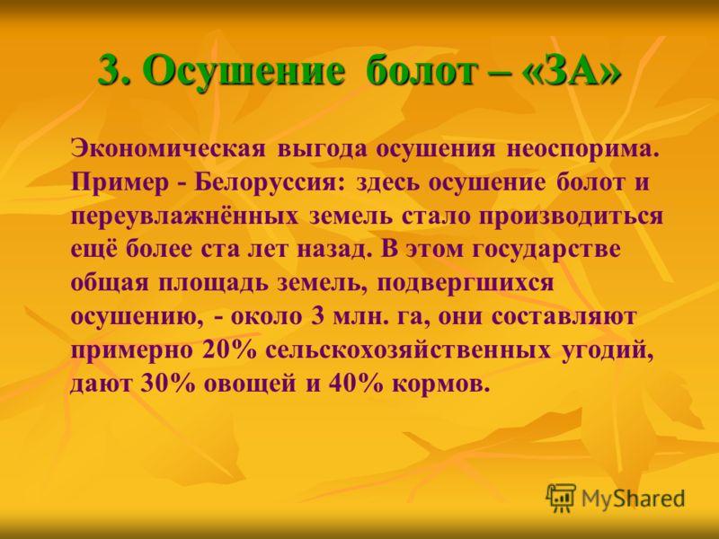 3. Осушение болот – «ЗА» Экономическая выгода осушения неоспорима. Пример - Белоруссия: здесь осушение болот и переувлажнённых земель стало производиться ещё более ста лет назад. В этом государстве общая площадь земель, подвергшихся осушению, - около