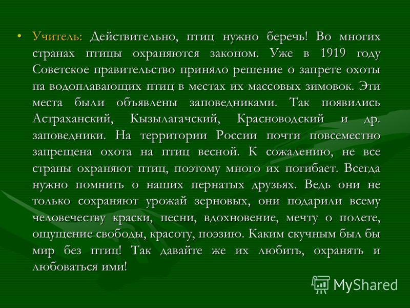 Учитель: Действительно, птиц нужно беречь! Во многих странах птицы охраняются законом. Уже в 1919 году Советское правительство приняло решение о запрете охоты на водоплавающих птиц в местах их массовых зимовок. Эти места были объявлены заповедниками.