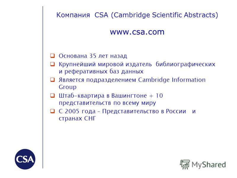 Компания CSA (Cambridge Scientific Abstracts) www.csa.com Основана 35 лет назад Крупнейший мировой издатель библиографических и реферативных баз данных Является подразделением Сambridge Information Group Штаб-квартира в Вашингтоне + 10 представительс