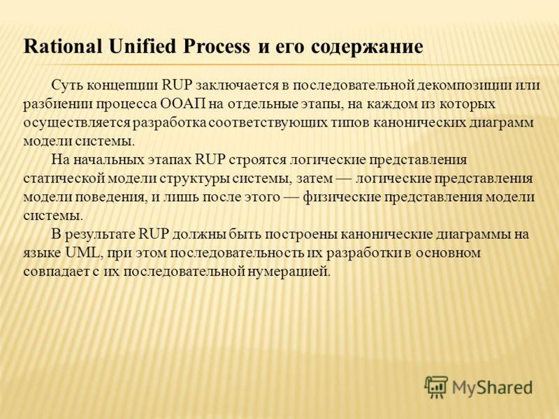 Rational Unified Process и его содержание Суть концепции RUP заключается в последовательной декомпозиции или разбиении процесса ООАП на отдельные этапы, на каждом из которых осуществляется разработка соответствующих типов канонических диаграмм модели
