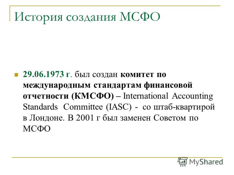 История создания МСФО 29.06.1973 г. был создан комитет по международным стандартам финансовой отчетности (КМСФО) – International Accounting Standards Committee (IASC) - со штаб-квартирой в Лондоне. В 2001 г был заменен Советом по МСФО