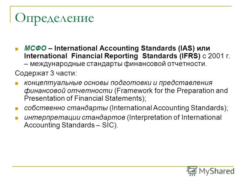 Определение МСФО – International Accounting Standards (IAS) или International Financial Reporting Standards (IFRS) c 2001 г. – международные стандарты финансовой отчетности. Содержат 3 части: концептуальные основы подготовки и представления финансово