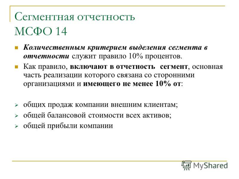 Сегментная отчетность МСФО 14 Количественным критерием выделения сегмента в отчетности служит правило 10% процентов. Как правило, включают в отчетность сегмент, основная часть реализации которого связана со сторонними организациями и имеющего не мене