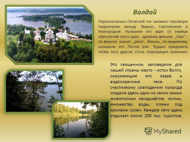 Валдай Первоначально Оковский лес занимал огромную территорию между Тверью, Смоленском и Новгородом. Название его идет от первых обитателей этого края - древних финнов. Оки - по-фински значит река. Финны, по-видимому, называли его Лесом рек. Трудно п