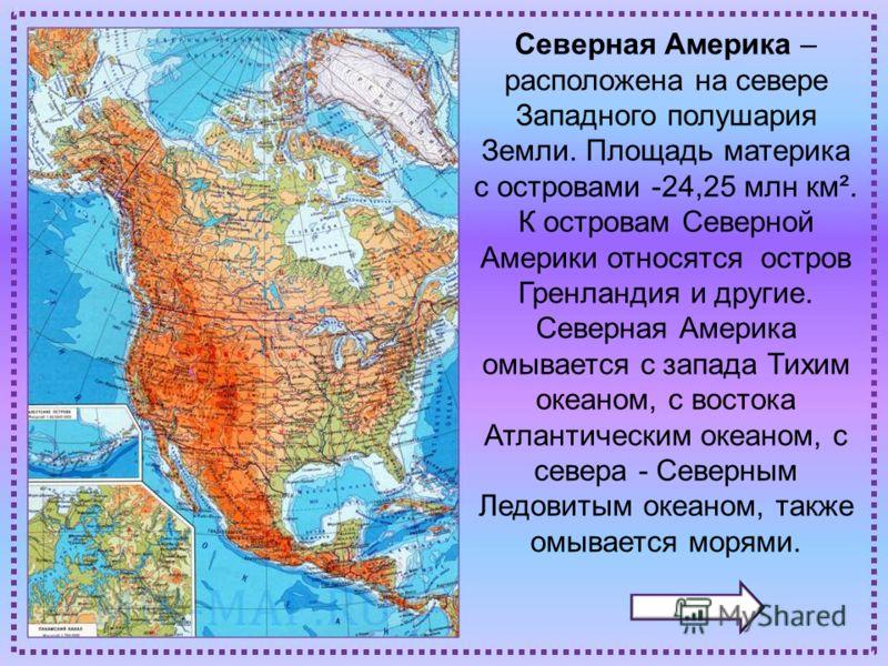 Северная Америка – расположена на севере Западного полушария Земли. Площадь материка с островами -24,25 млн км². К островам Северной Америки относятся остров Гренландия и другие. Северная Америка омывается с запада Тихим океаном, с востока Атлантичес