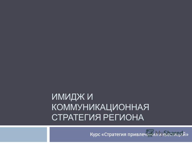 ИМИДЖ И КОММУНИКАЦИОННАЯ СТРАТЕГИЯ РЕГИОНА Курс « Стратегия привлечения инвестиций »