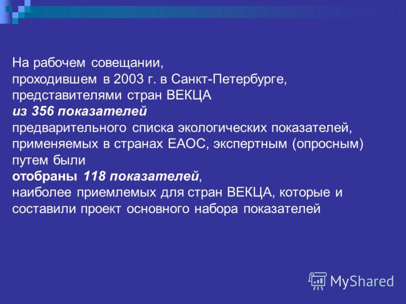На рабочем совещании, проходившем в 2003 г. в Санкт-Петербурге, представителями стран ВЕКЦА из 356 показателей предварительного списка экологических показателей, применяемых в странах ЕАОС, экспертным (опросным) путем были отобраны 118 показателей, н