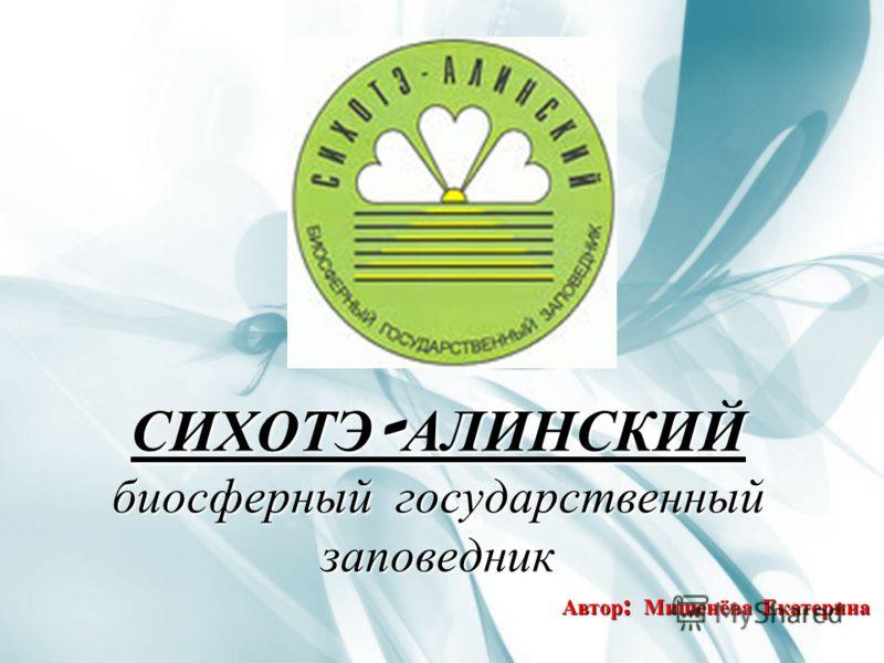 СИХОТЭ-АЛИНСКИЙ биосферный государственный заповедник Автор : Мишенёва Екатерина