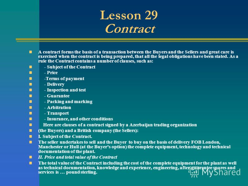 Lesson 29 Contract A contract forms the basis of a transaction between the Buyers and the Sellers and great care is exercised when the contract is being prepared, that all the legal obligations have been stated. As a rule the Contract contains a numb