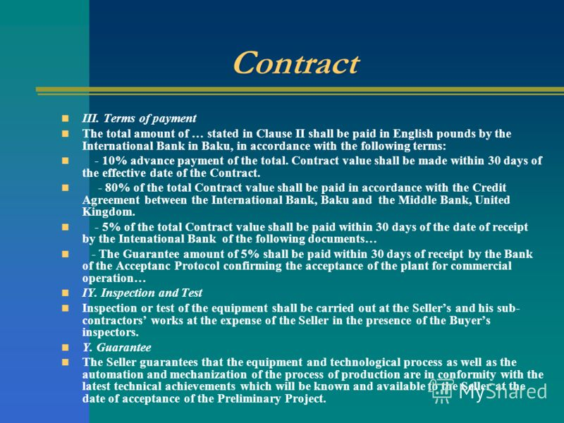 Contract III. Terms of payment The total amount of … stated in Clause II shall be paid in English pounds by the International Bank in Baku, in accordance with the following terms: - 10% advance payment of the total. Contract value shall be made withi