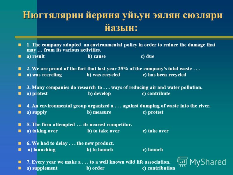 Нюгтялярин йериня уйьун эялян сюзляри йазын: 1. The company adopted an environmental policy in order to reduce the damage that may … from its various activities. a) result b) cause c) due 2. We are proud of the fact that last year 25% of the company'