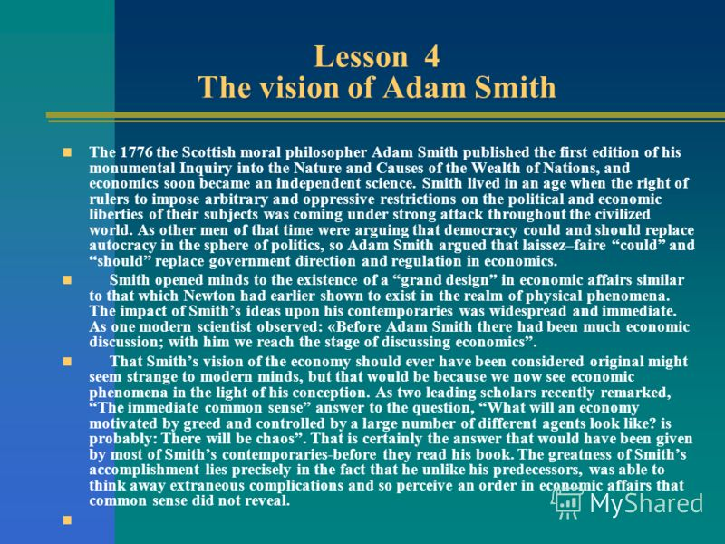 Lesson 4 The vision of Adam Smith The 1776 the Scottish moral philosopher Adam Smith published the first edition of his monumental Inquiry into the Nature and Causes of the Wealth of Nations, and economics soon became an independent science. Smith li